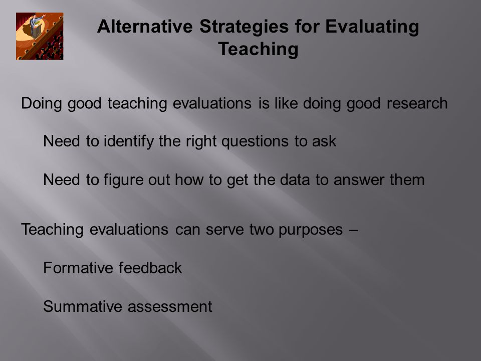 Alternative Strategies for Evaluating Teaching Teaching evaluations can serve two purposes – Formative feedback Summative assessment Doing good teaching evaluations is like doing good research Need to identify the right questions to ask Need to figure out how to get the data to answer them