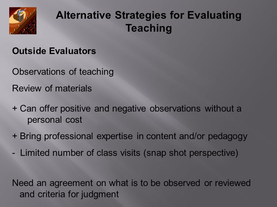 Alternative Strategies for Evaluating Teaching Outside Evaluators + Can offer positive and negative observations without a personal cost + Bring professional expertise in content and/or pedagogy - Limited number of class visits (snap shot perspective) Need an agreement on what is to be observed or reviewed and criteria for judgment Observations of teaching Review of materials