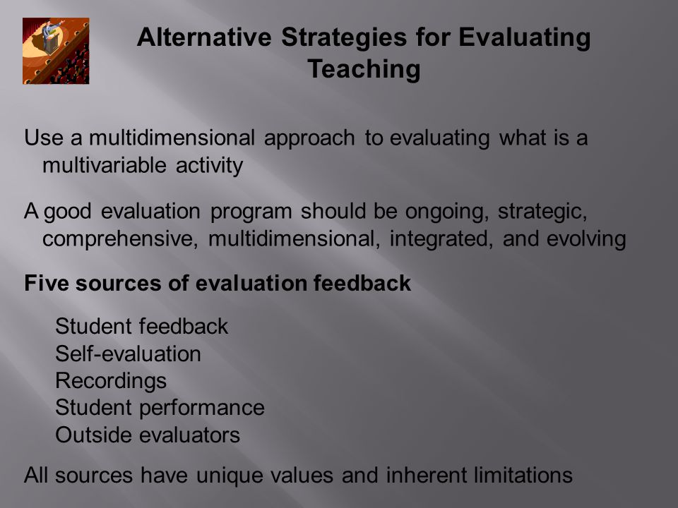 Alternative Strategies for Evaluating Teaching Student feedback Self-evaluation Recordings Student performance Outside evaluators All sources have unique values and inherent limitations Five sources of evaluation feedback Use a multidimensional approach to evaluating what is a multivariable activity A good evaluation program should be ongoing, strategic, comprehensive, multidimensional, integrated, and evolving