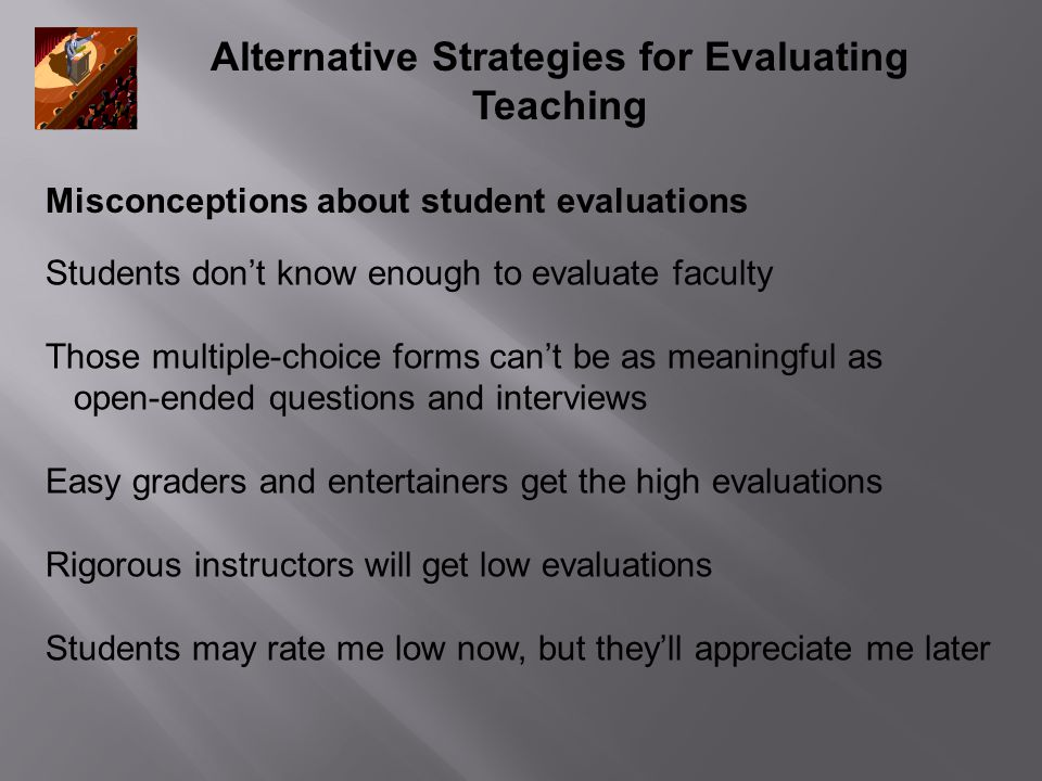Alternative Strategies for Evaluating Teaching Students don't know enough to evaluate faculty Those multiple-choice forms can't be as meaningful as open-ended questions and interviews Easy graders and entertainers get the high evaluations Rigorous instructors will get low evaluations Students may rate me low now, but they'll appreciate me later Misconceptions about student evaluations