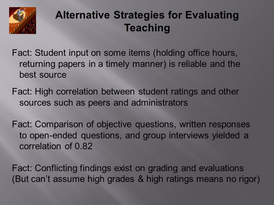 Alternative Strategies for Evaluating Teaching Fact: Student input on some items (holding office hours, returning papers in a timely manner) is reliable and the best source Fact: High correlation between student ratings and other sources such as peers and administrators Fact: Comparison of objective questions, written responses to open-ended questions, and group interviews yielded a correlation of 0.82 Fact: Conflicting findings exist on grading and evaluations (But can't assume high grades & high ratings means no rigor)