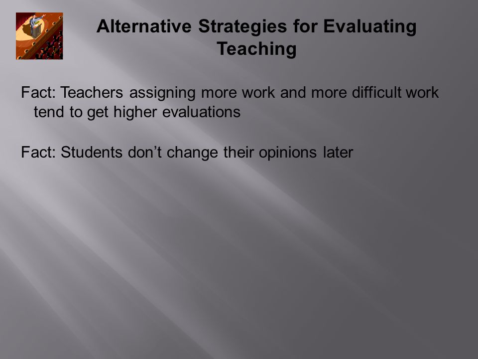 Alternative Strategies for Evaluating Teaching Fact: Teachers assigning more work and more difficult work tend to get higher evaluations Fact: Students don't change their opinions later