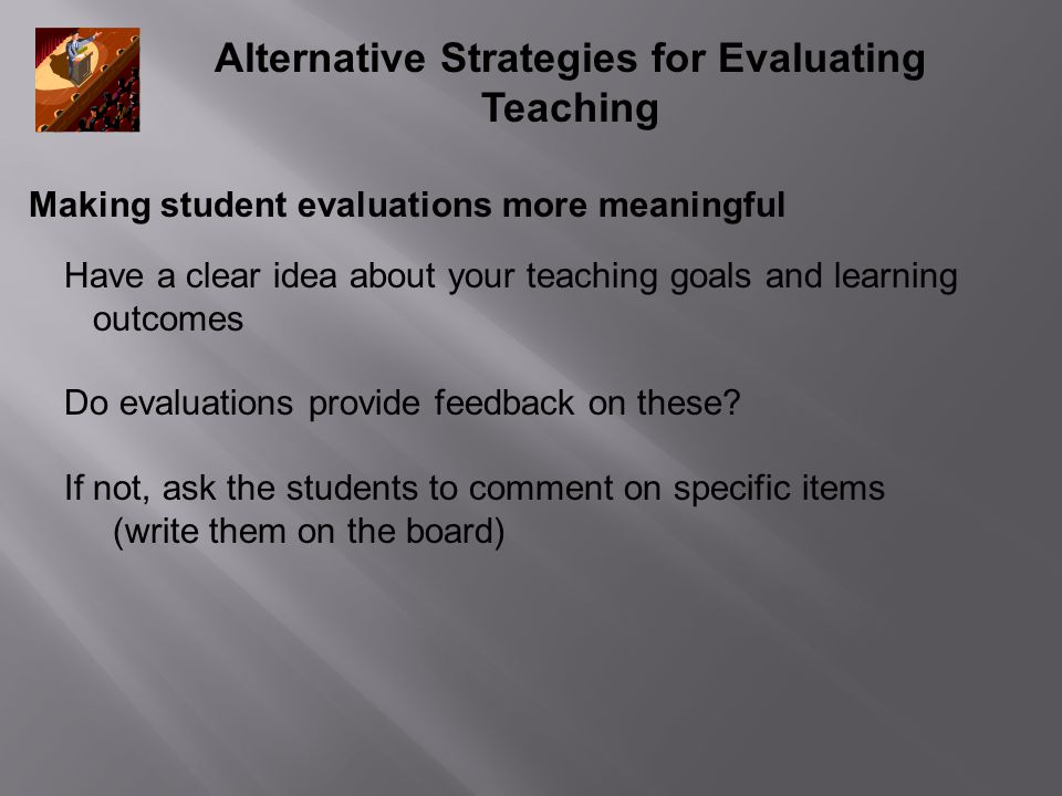 Alternative Strategies for Evaluating Teaching Making student evaluations more meaningful Have a clear idea about your teaching goals and learning outcomes Do evaluations provide feedback on these.