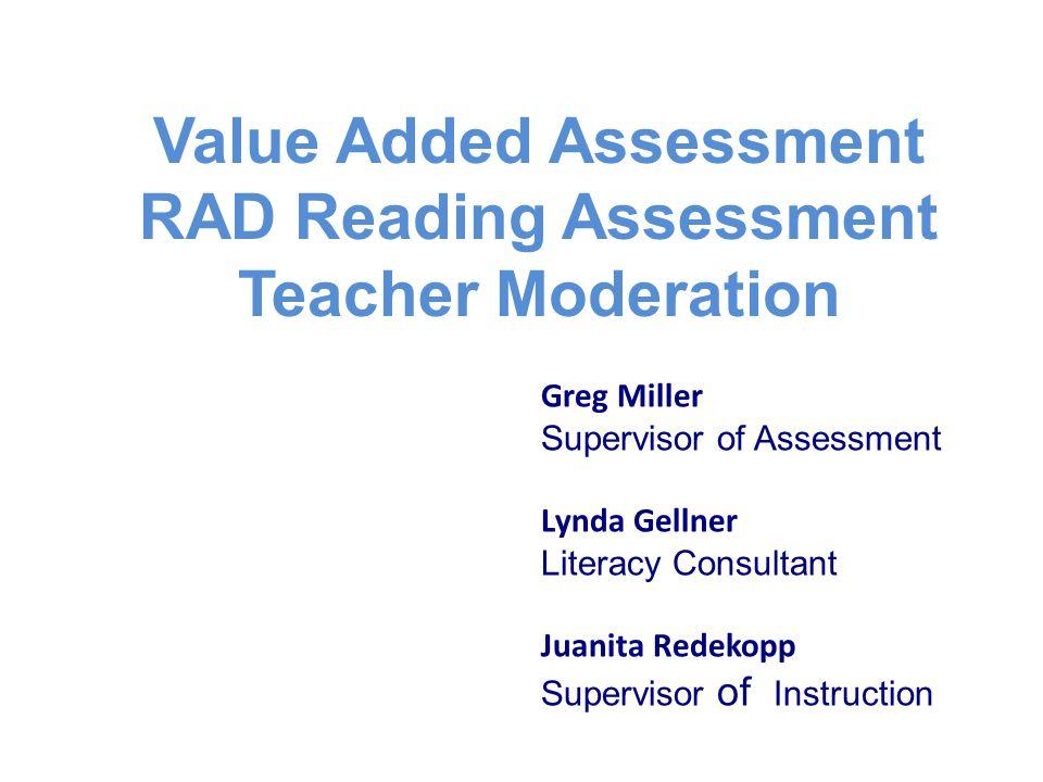 Value Added Assessment RAD Reading Assessment Teacher Moderation Greg Miller Supervisor of Assessment Lynda Gellner Literacy Consultant Juanita Redeko