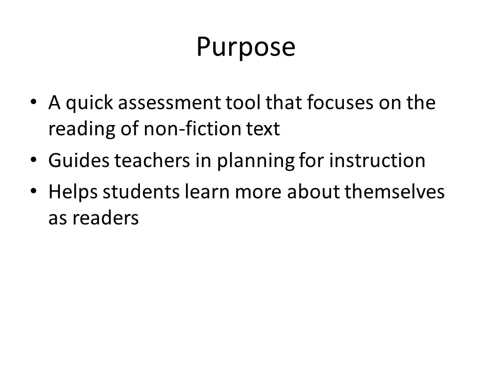 Purpose A quick assessment tool that focuses on the reading of non-fiction text Guides teachers in planning for instruction Helps students learn more about themselves as readers