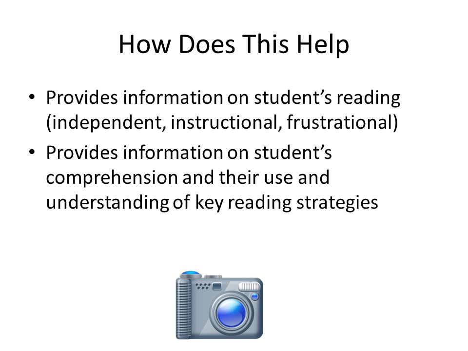 How Does This Help Provides information on student's reading (independent, instructional, frustrational) Provides information on student's comprehension and their use and understanding of key reading strategies