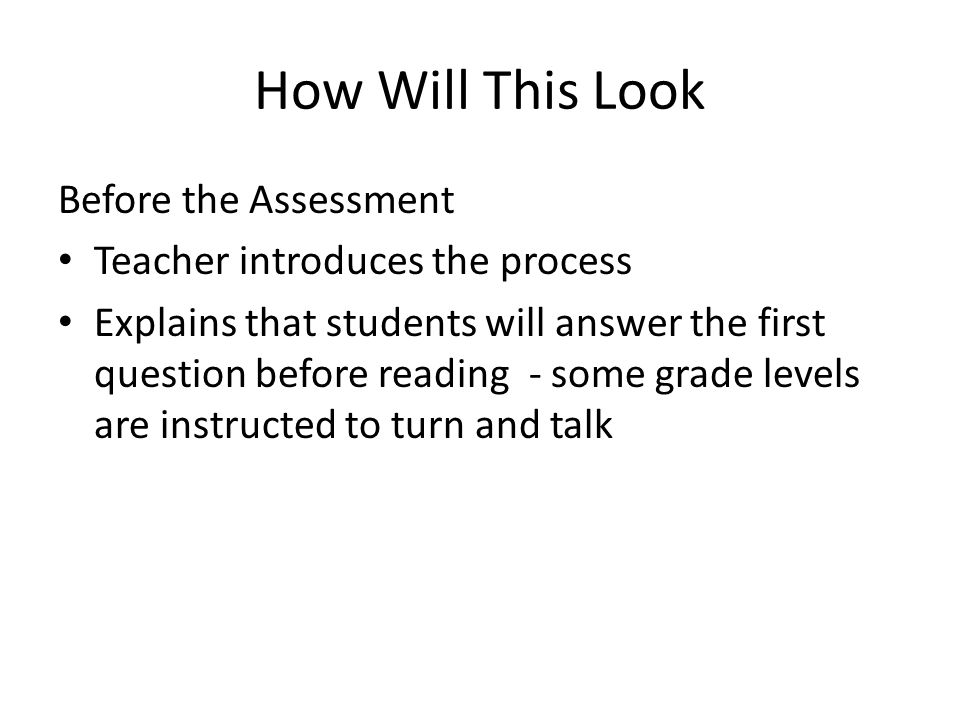 How Will This Look Before the Assessment Teacher introduces the process Explains that students will answer the first question before reading - some grade levels are instructed to turn and talk