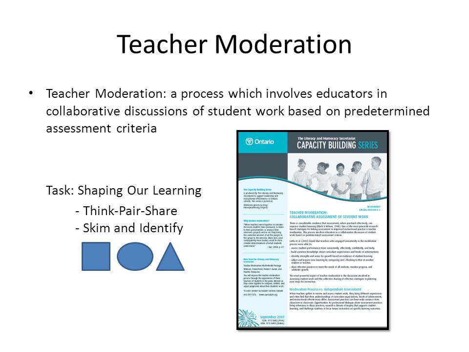 Teacher Moderation Teacher Moderation: a process which involves educators in collaborative discussions of student work based on predetermined assessment criteria Task: Shaping Our Learning - Think-Pair-Share - Skim and Identify