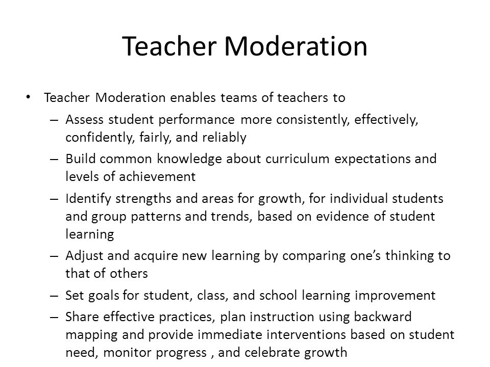 Teacher Moderation Teacher Moderation enables teams of teachers to – Assess student performance more consistently, effectively, confidently, fairly, and reliably – Build common knowledge about curriculum expectations and levels of achievement – Identify strengths and areas for growth, for individual students and group patterns and trends, based on evidence of student learning – Adjust and acquire new learning by comparing one's thinking to that of others – Set goals for student, class, and school learning improvement – Share effective practices, plan instruction using backward mapping and provide immediate interventions based on student need, monitor progress, and celebrate growth