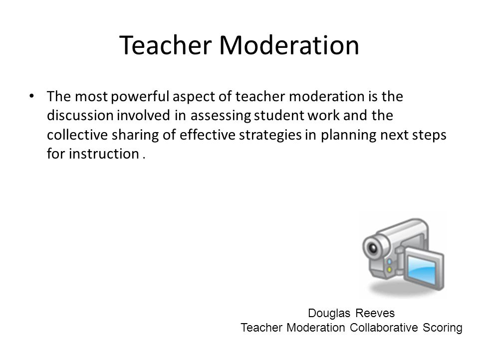 Teacher Moderation The most powerful aspect of teacher moderation is the discussion involved in assessing student work and the collective sharing of effective strategies in planning next steps for instruction.