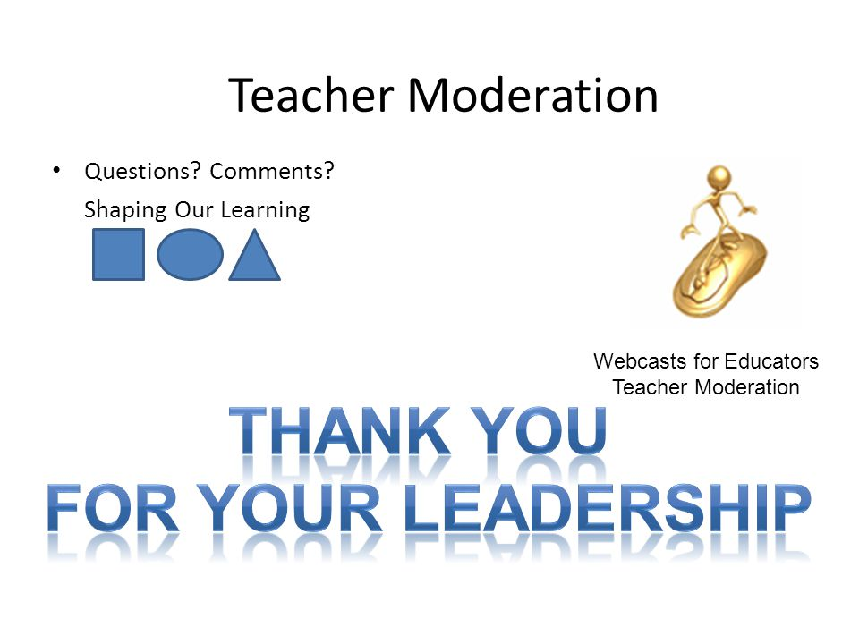 Questions? Comments? Shaping Our Learning Teacher Moderation Webcasts for Educators Teacher Moderation
