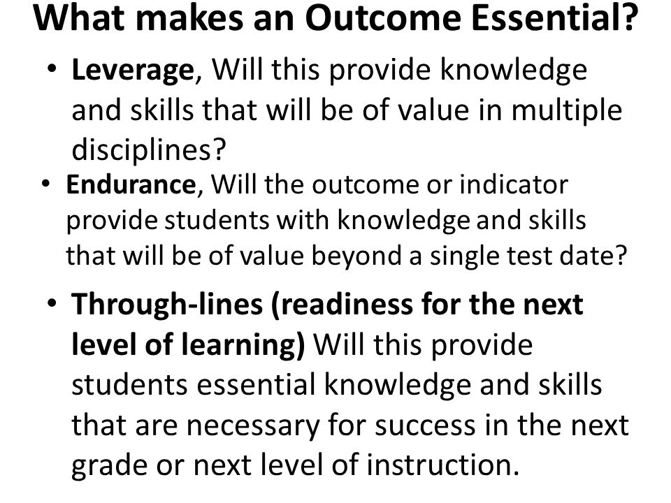 What makes an Outcome Essential? Endurance, Will the outcome or indicator provide students with knowledge and skills that will be of value beyond a si