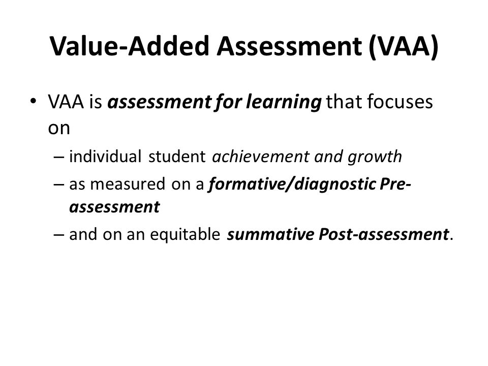 Value-Added Assessment (VAA) VAA is assessment for learning that focuses on – individual student achievement and growth – as measured on a formative/diagnostic Pre- assessment – and on an equitable summative Post-assessment.