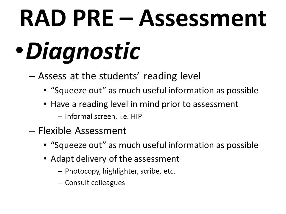 RAD PRE – Assessment Diagnostic – Assess at the students' reading level Squeeze out as much useful information as possible Have a reading level in mind prior to assessment – Informal screen, i.e.