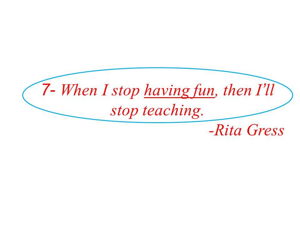 7- When I stop having fun, then I ' ll stop teaching. -Rita Gress
