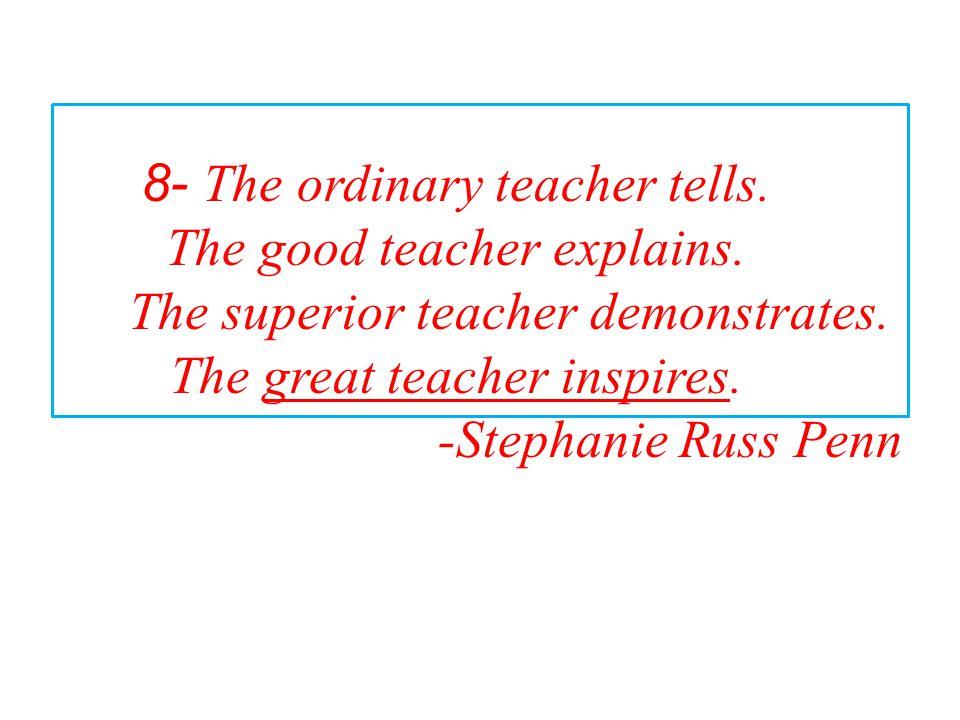 8- The ordinary teacher tells. The good teacher explains. The superior teacher demonstrates. The great teacher inspires. -Stephanie Russ Penn