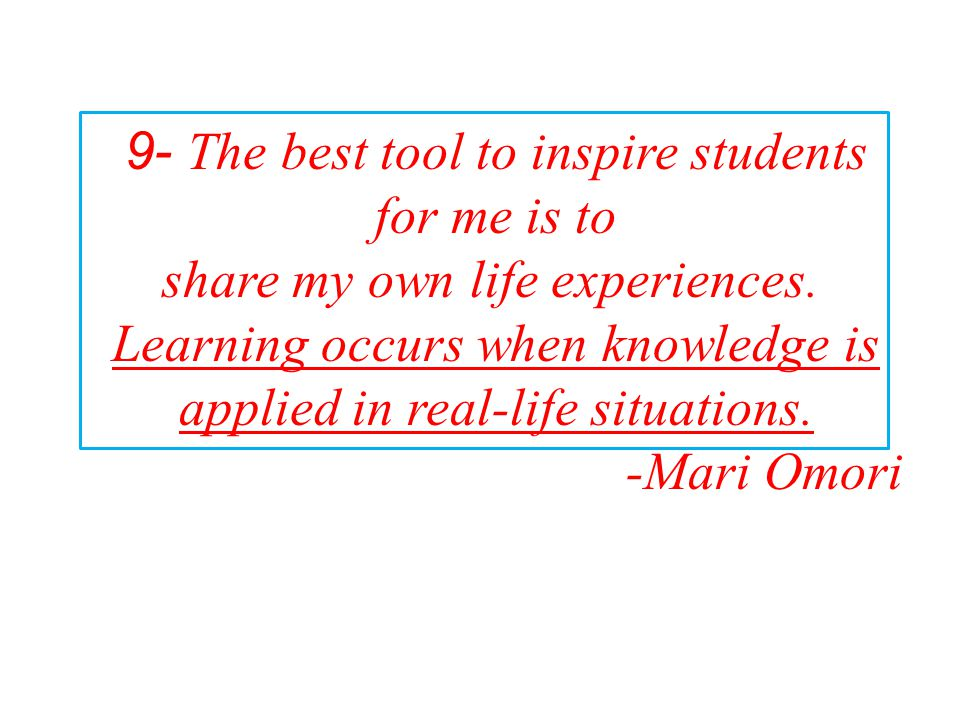 9- The best tool to inspire students for me is to share my own life experiences. Learning occurs when knowledge is applied in real-life situations. -M