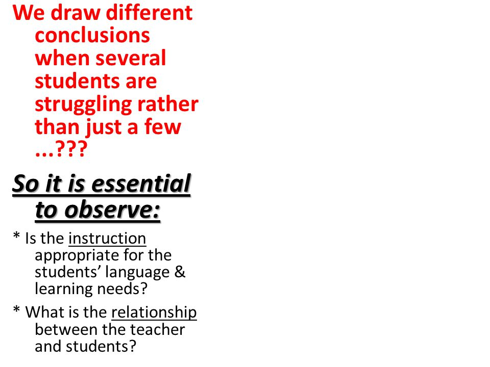 We draw different conclusions when several students are struggling rather than just a few...??? So it is essential to observe: * Is the instruction ap
