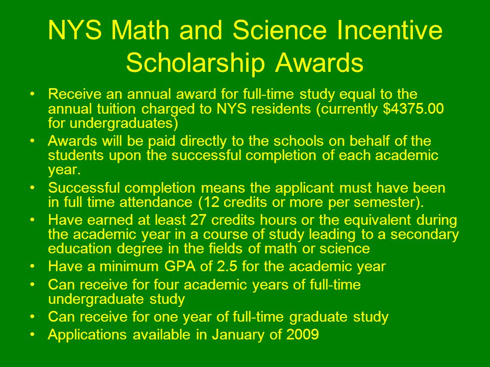 NYS Math and Science Incentive Scholarship Awards Receive an annual award for full-time study equal to the annual tuition charged to NYS residents (currently $4375.00 for undergraduates) Awards will be paid directly to the schools on behalf of the students upon the successful completion of each academic year.