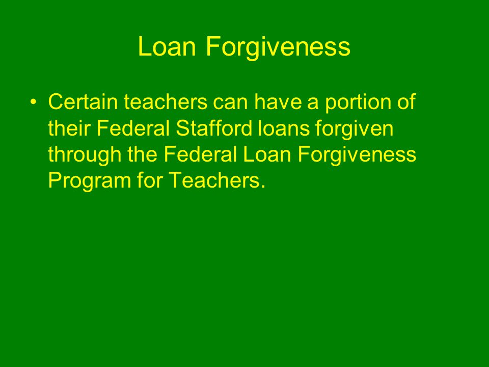 Loan Forgiveness Certain teachers can have a portion of their Federal Stafford loans forgiven through the Federal Loan Forgiveness Program for Teachers.