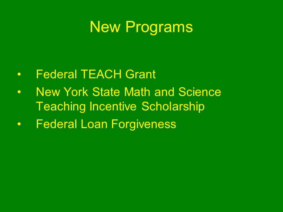 New Programs Federal TEACH Grant New York State Math and Science Teaching Incentive Scholarship Federal Loan Forgiveness