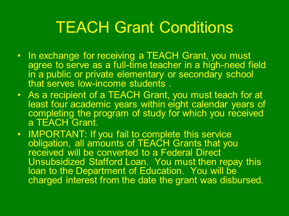 TEACH Grant Conditions In exchange for receiving a TEACH Grant, you must agree to serve as a full-time teacher in a high-need field in a public or private elementary or secondary school that serves low-income students.