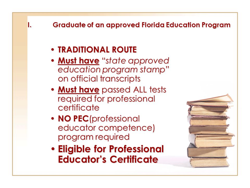 I.Graduate of an approved Florida Education Program TRADITIONAL ROUTE TRADITIONAL ROUTE Must have state approved education program stamp on official transcripts Must have state approved education program stamp on official transcripts Must have passed ALL tests required for professional certificate Must have passed ALL tests required for professional certificate NO PEC (professional educator competence) program required NO PEC (professional educator competence) program required Eligible for Professional Educator's Certificate Eligible for Professional Educator's Certificate
