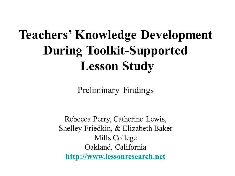 Teachers' Knowledge Development During Toolkit-Supported Lesson Study Preliminary Findings Rebecca Perry, Catherine Lewis, Shelley Friedkin, & Elizabeth Baker Mills College Oakland, California http://www.lessonresearch.net