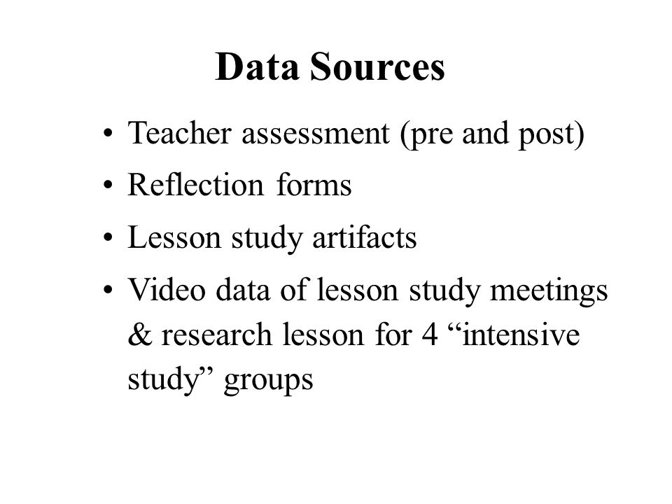 Data Sources Teacher assessment (pre and post) Reflection forms Lesson study artifacts Video data of lesson study meetings & research lesson for 4 intensive study groups