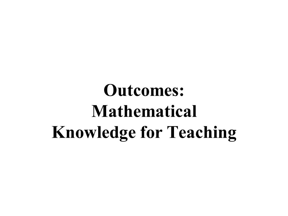 Outcomes: Mathematical Knowledge for Teaching