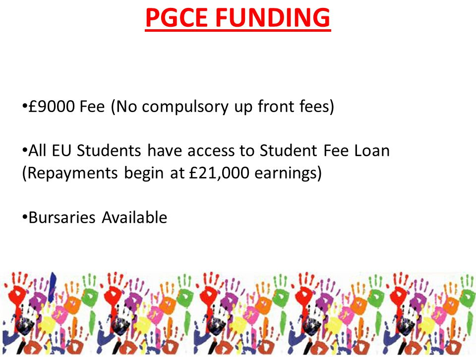 PGCE FUNDING £9000 Fee (No compulsory up front fees) All EU Students have access to Student Fee Loan (Repayments begin at £21,000 earnings) Bursaries