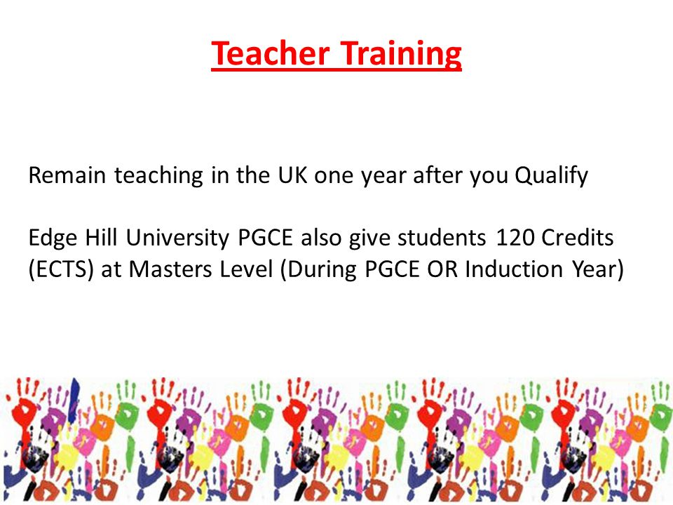 Remain teaching in the UK one year after you Qualify Edge Hill University PGCE also give students 120 Credits (ECTS) at Masters Level (During PGCE OR