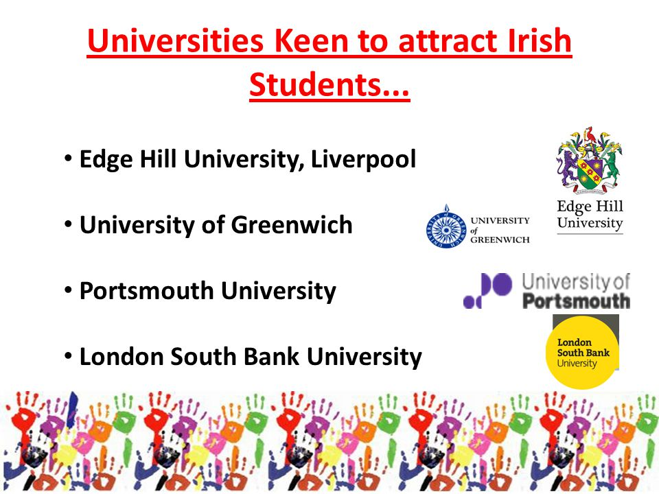 Universities Keen to attract Irish Students... Edge Hill University, Liverpool University of Greenwich Portsmouth University London South Bank Univers