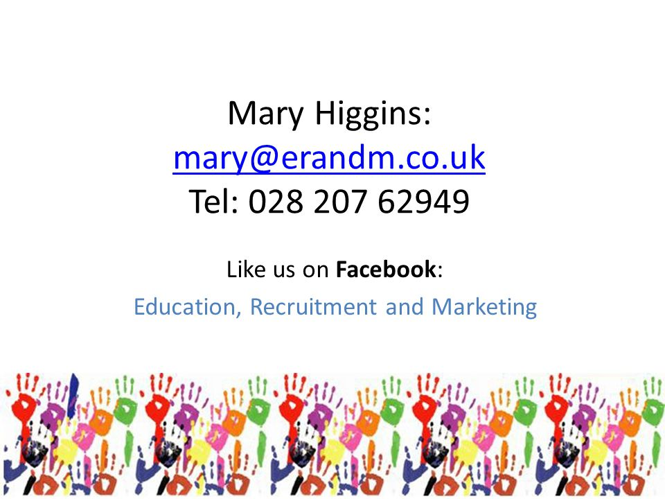 Mary Higgins: mary@erandm.co.uk Tel: 028 207 62949 mary@erandm.co.uk Like us on Facebook: Education, Recruitment and Marketing