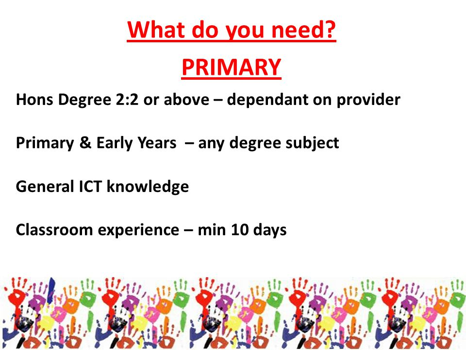 Hons Degree 2:2 or above – dependant on provider Primary & Early Years – any degree subject General ICT knowledge Classroom experience – min 10 days W