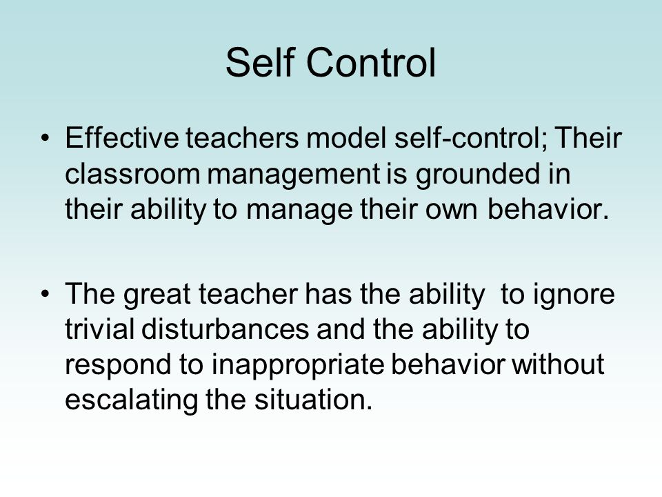 Self Control Effective teachers model self-control; Their classroom management is grounded in their ability to manage their own behavior.