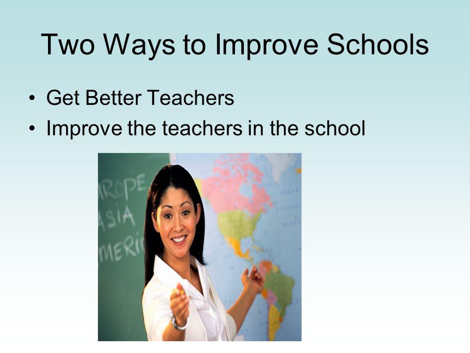 Two Ways to Improve Schools Get Better Teachers Improve the teachers in the school
