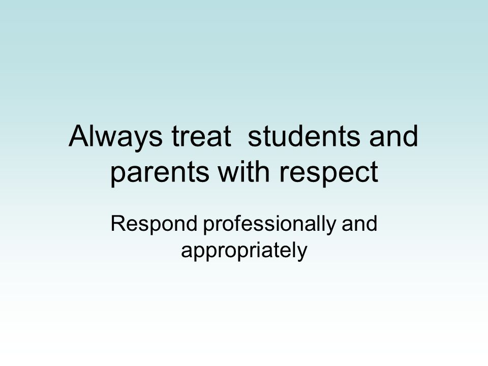 Always treat students and parents with respect Respond professionally and appropriately