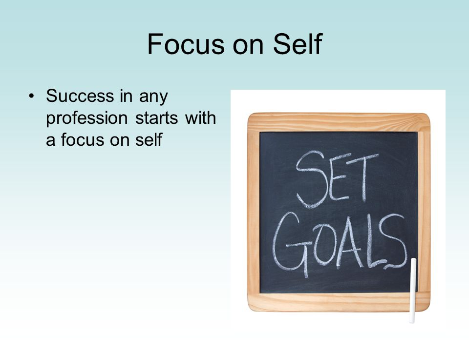 Focus on Self Success in any profession starts with a focus on self