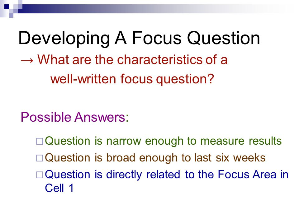 Developing A Focus Question → What are the characteristics of a well-written focus question? Possible Answers:  Question is narrow enough to measure