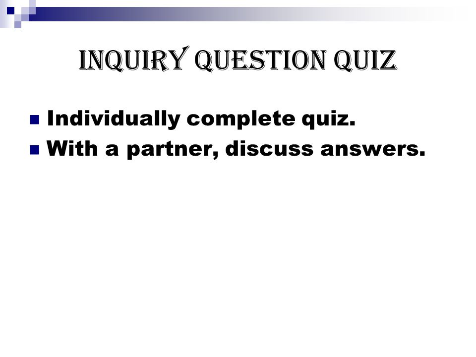Inquiry Question Quiz Individually complete quiz. With a partner, discuss answers.
