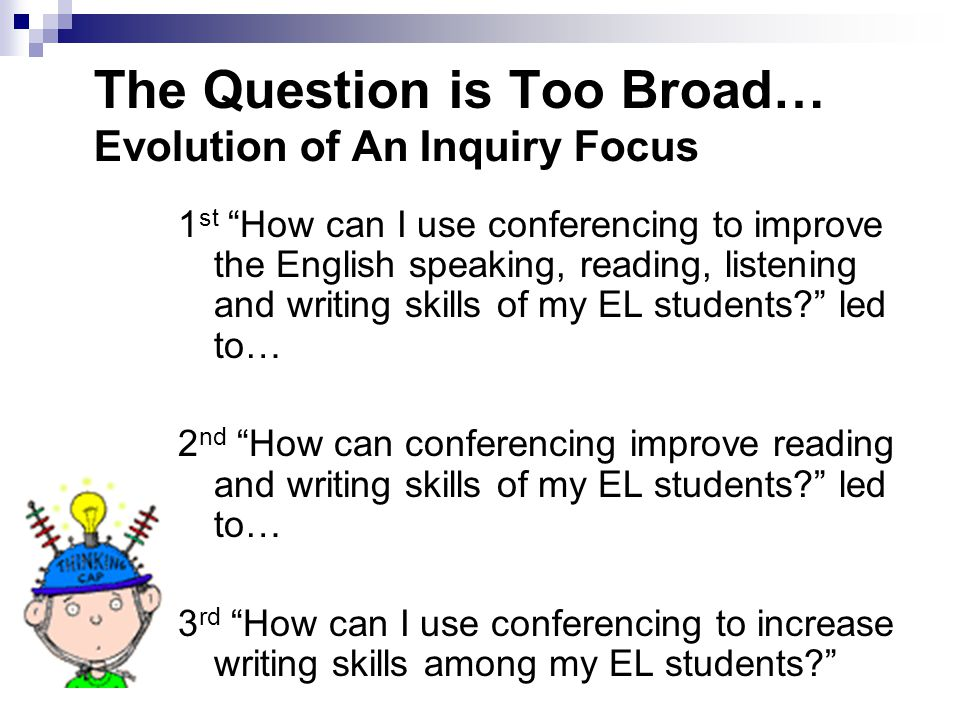 "The Question is Too Broad… Evolution of An Inquiry Focus 1 st ""How can I use conferencing to improve the English speaking, reading, listening and writ"