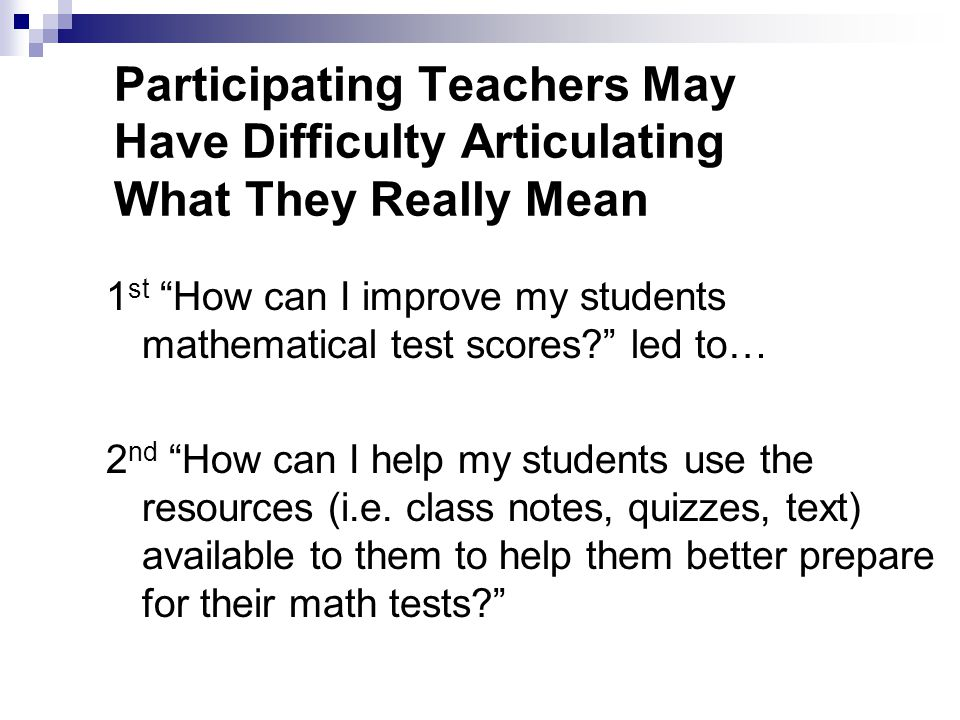 "Participating Teachers May Have Difficulty Articulating What They Really Mean 1 st ""How can I improve my students mathematical test scores?"" led to… 2"