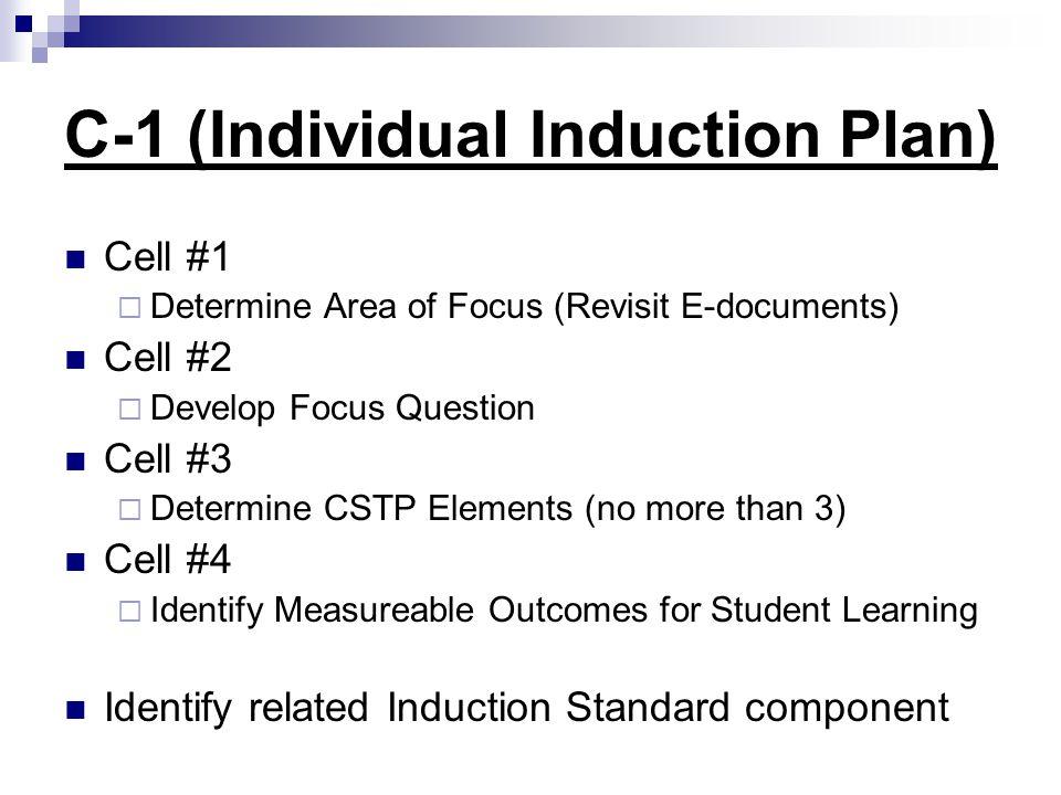 C-1 (Individual Induction Plan) Cell #1  Determine Area of Focus (Revisit E-documents) Cell #2  Develop Focus Question Cell #3  Determine CSTP Elem