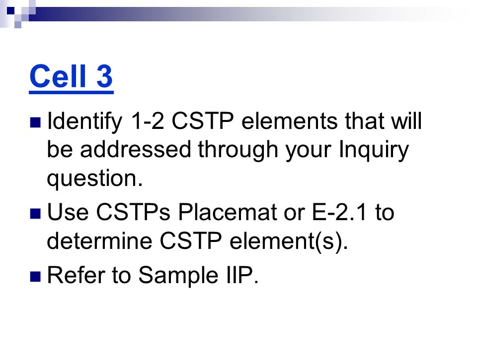 Cell 3 Identify 1-2 CSTP elements that will be addressed through your Inquiry question. Use CSTPs Placemat or E-2.1 to determine CSTP element(s). Refe