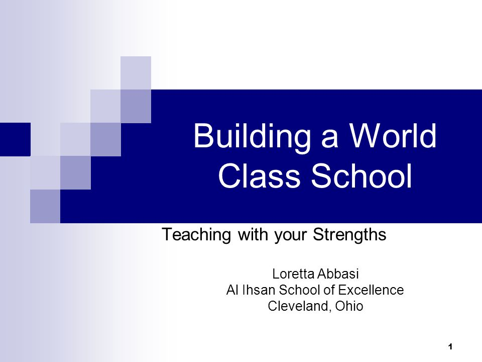 1 Building a World Class School Teaching with your Strengths Loretta Abbasi Al Ihsan School of Excellence Cleveland, Ohio