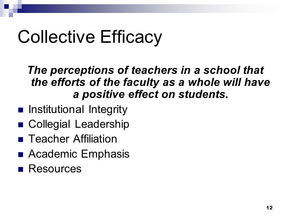 12 Collective Efficacy The perceptions of teachers in a school that the efforts of the faculty as a whole will have a positive effect on students. Ins