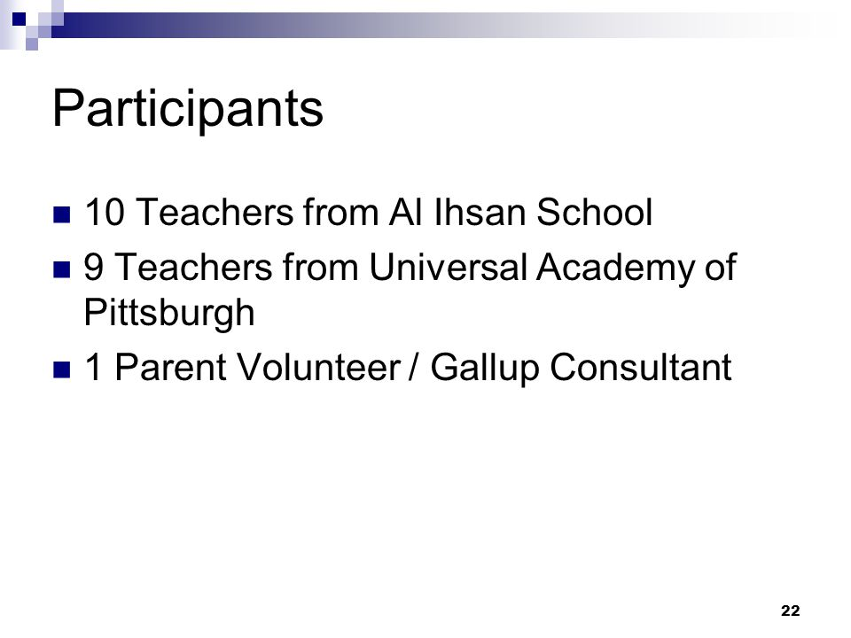 22 Participants 10 Teachers from Al Ihsan School 9 Teachers from Universal Academy of Pittsburgh 1 Parent Volunteer / Gallup Consultant