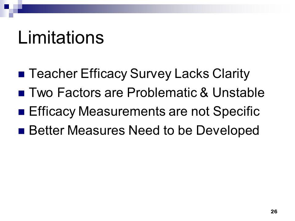 26 Limitations Teacher Efficacy Survey Lacks Clarity Two Factors are Problematic & Unstable Efficacy Measurements are not Specific Better Measures Nee