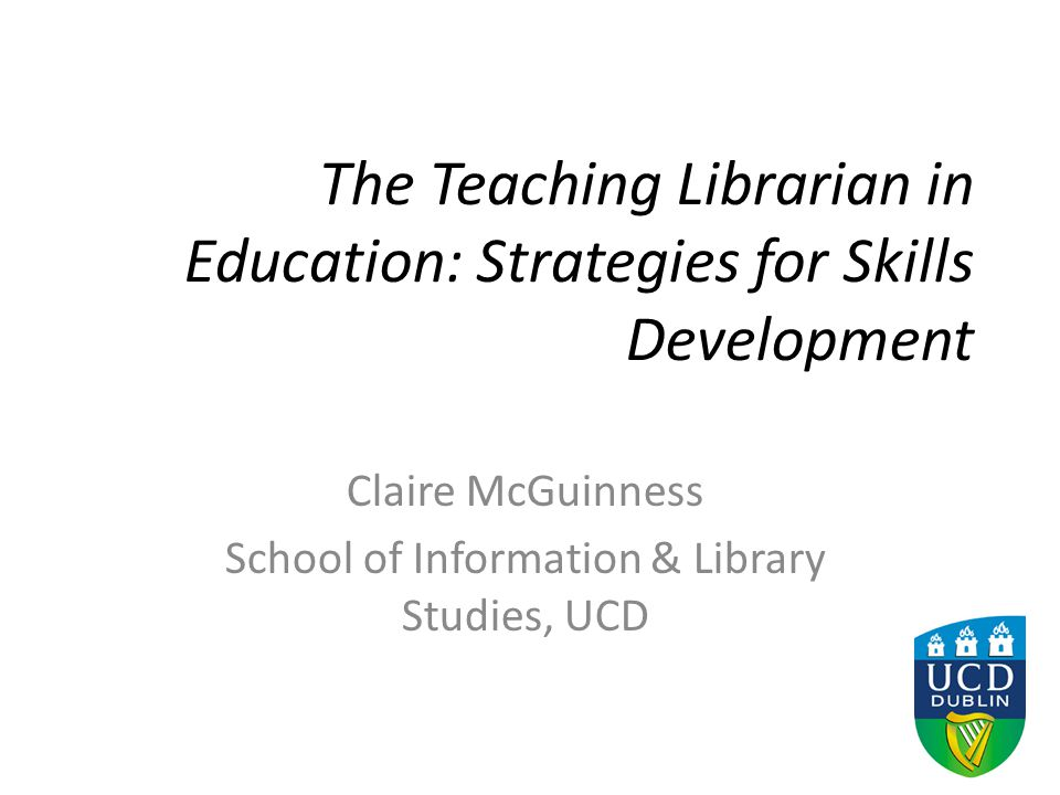 The Teaching Librarian in Education: Strategies for Skills Development Claire McGuinness School of Information & Library Studies, UCD